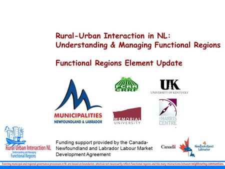 Rural-Urban Interaction in NL: Understanding & Managing Functional Regions Functional Regions Element Update Funding support provided by the Canada- Newfoundland.