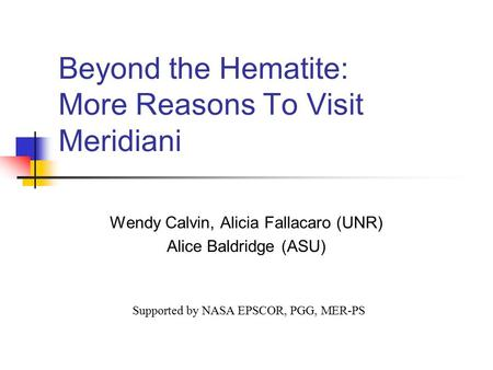 Beyond the Hematite: More Reasons To Visit Meridiani Wendy Calvin, Alicia Fallacaro (UNR) Alice Baldridge (ASU) Supported by NASA EPSCOR, PGG, MER-PS.