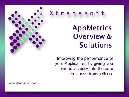 AppMetrics Overview & Solutions Improving the performance of your Application, by giving you unique visibility into the core business transactions. www.xtremesoft.com.