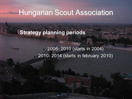 Hungarian Scout Association Strategy planning periods 2006- 2010 (starts in 2004) 2010- 2014 (starts in february 2010)