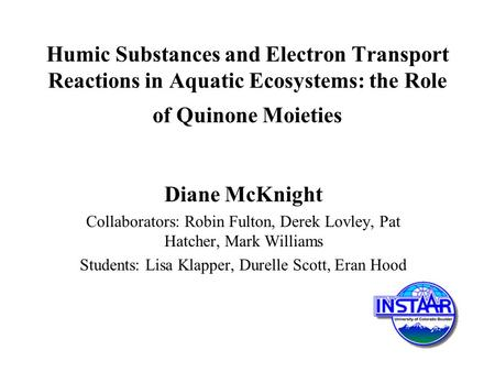 Humic Substances and Electron Transport Reactions in Aquatic Ecosystems: the Role of Quinone Moieties Diane McKnight Collaborators: Robin Fulton, Derek.