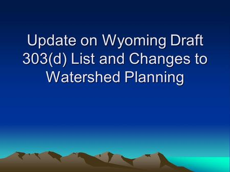 Update on Wyoming Draft 303(d) List and Changes to Watershed Planning.