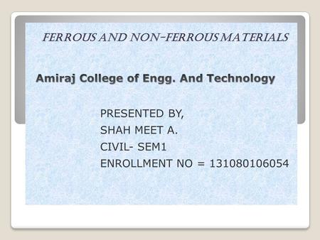 Ferrous and Non-Ferrous MAtErials PRESENTED BY, SHAH MEET A. CIVIL- SEM1 ENROLLMENT NO = 131080106054.