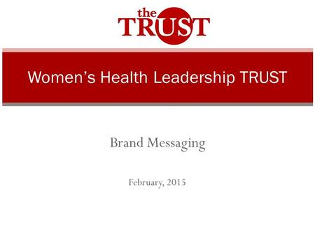 Brand Messaging February, 2015 Women's Health Leadership TRUST.