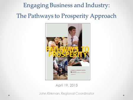 Engaging Business and Industry: The Pathways to Prosperity Approach April 19, 2013 John Kirkman, Regional Coordinator.