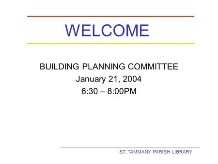 ST. TAMMANY PARISH LIBRARY WELCOME BUILDING PLANNING COMMITTEE January 21, 2004 6:30 – 8:00PM.