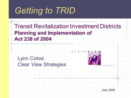 Transit Revitalization Investment Districts Planning and Implementation of Act 238 of 2004 July 2006 Getting to TRID Lynn Colosi Clear View Strategies.