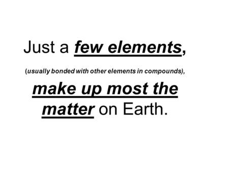 Just a few elements, (usually bonded with other elements in compounds), make up most the matter on Earth.