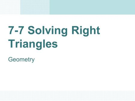7-7 Solving Right Triangles Geometry Objectives/Assignment Solve a right triangle. Use right triangles to solve real-life problems, such as finding the.