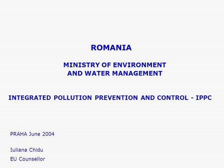ROMANIA INTEGRATED POLLUTION PREVENTION AND CONTROL - IPPC MINISTRY OF ENVIRONMENT AND WATER MANAGEMENT PRAHA June 2004 Iuliana Chidu EU Counsellor.