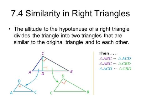 7.4 Similarity in Right Triangles The altitude to the hypotenuse of a right triangle divides the triangle into two triangles that are similar to the original.