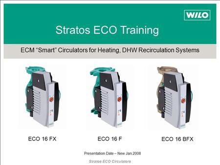 "Stratos ECO Training ECM ""Smart"" Circulators for Heating, DHW Recirculation Systems Presentation Date – New Jan 2008 ECO 16 FECO 16 FX ECO 16 BFX Stratos."