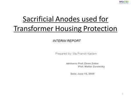 Sacrificial Anodes used for Transformer Housing Protection Prepared by: Ms.Pranoti Kadam Advisers: Prof. Zivan Zabar Prof. Walter Zurawsky Date: June 19,