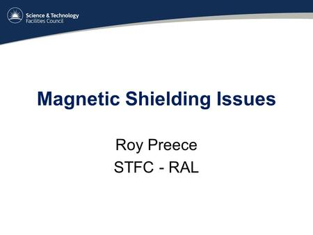 Magnetic Shielding Issues Roy Preece STFC - RAL. Overview Issues Items in harms way – Step IV Step IV mitigation plan –Racks –Compressors Current / Future.
