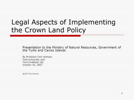 1 Legal Aspects of Implementing the Crown Land Policy Presentation to the Ministry of Natural Resources, Government of the Turks and Caicos Islands By.
