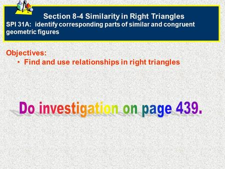 Section 8-4 Similarity in Right Triangles SPI 31A: identify corresponding parts of similar and congruent geometric figures Objectives: Find and use relationships.