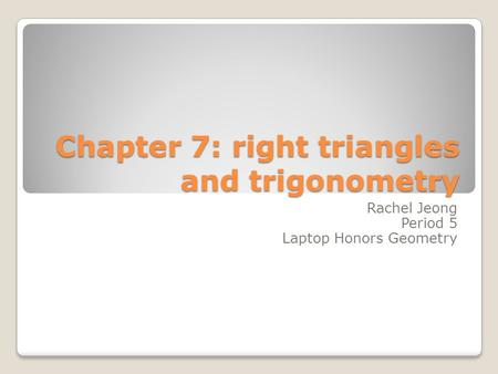 Chapter 7: right triangles and trigonometry Rachel Jeong Period 5 Laptop Honors Geometry.