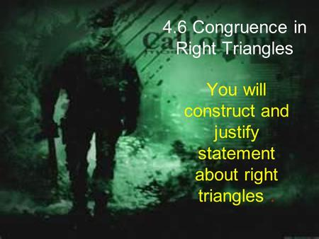 4.6 Congruence in Right Triangles You will construct and justify statement about right triangles.