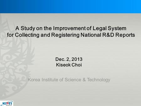 Korea Institute of Science & Technology Dec. 2, 2013 Kiseok Choi A Study on the Improvement of Legal System for Collecting and Registering National R&D.
