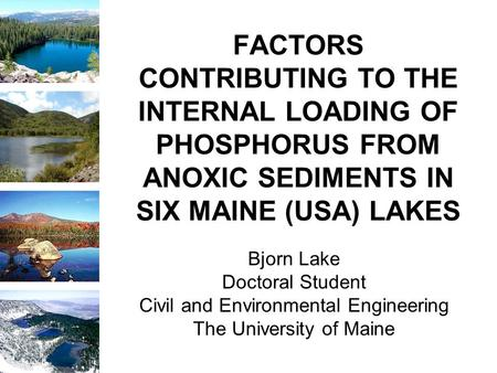 FACTORS CONTRIBUTING TO THE INTERNAL LOADING OF PHOSPHORUS FROM ANOXIC SEDIMENTS IN SIX MAINE (USA) LAKES Bjorn Lake Doctoral Student Civil and Environmental.