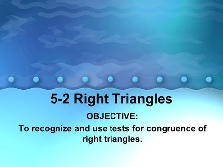 5-2 Right Triangles OBJECTIVE: To recognize and use tests for congruence of right triangles.