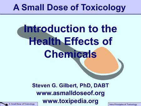 A Small Dose of Toxicology Intro Principles of Toxicology A Small Dose of Toxicology Introduction to the Health Effects of Chemicals Steven G. Gilbert,