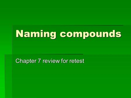 Naming compounds Chapter 7 review for retest. Cation naming  Monatomic Cation Names  The names of monatomic cations always start with the name of the.