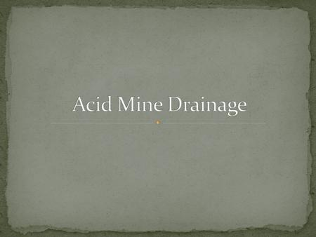 Refers to the leaching of acidic waters from previously mined metal or coal sources. Sulfuric acid (acid rock drainage) comes from natural oxidation of.