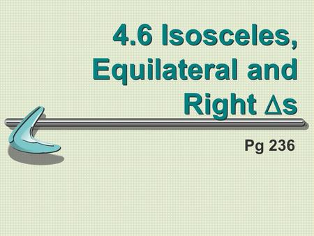 4.6 Isosceles, Equilateral and Right  s Pg 236. Standards/Objectives: Standard 2: Students will learn and apply geometric concepts Objectives: Use properties.