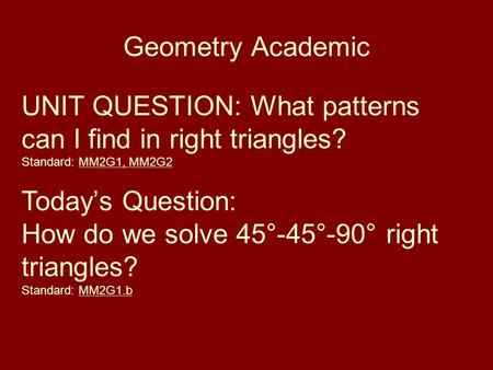 Geometry Academic UNIT QUESTION: What patterns can I find in right triangles? Standard: MM2G1, MM2G2 Today's Question: How do we solve 45°-45°-90° right.