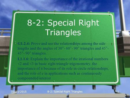 10/15/20158-2: Special Right Triangles1 G1.2.4: Prove and use the relationships among the side lengths and the angles of 30°- 60°- 90° triangles and 45°-