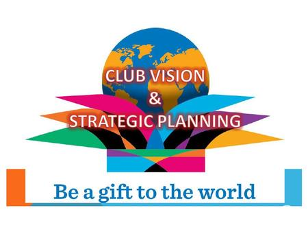 Strategic Planning Formalised Plan of your CLUB goals Specific Goals – achievable, quantifiable, measurable Someone responsible for managing; Accountable.