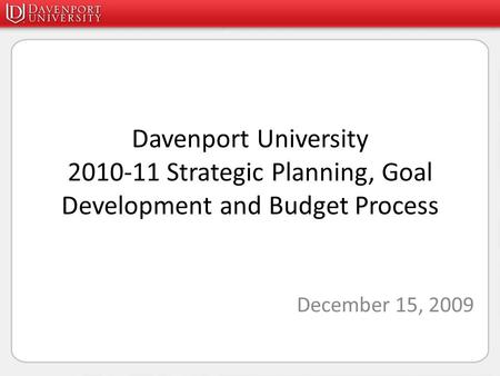 Davenport University 2010-11 Strategic Planning, Goal Development and Budget Process December 15, 2009.
