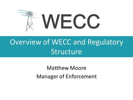 Overview of WECC and Regulatory Structure Matthew Moore Manager of Enforcement.