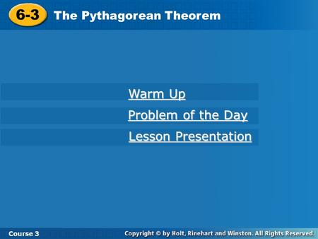 6-3 The Pythagorean Theorem Course 3 Warm Up Warm Up Problem of the Day Problem of the Day Lesson Presentation Lesson Presentation.
