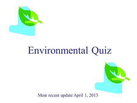Environmental Quiz Most recent update April 1, 2013.