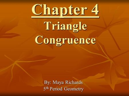Chapter 4 Triangle Congruence By: Maya Richards 5 th Period Geometry.