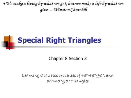 Special Right Triangles Chapter 8 Section 3 Learning Goal: Use properties of 45°-45 °-90 °, and 30 °-60 °-90 ° Triangles  We make a living by what we.