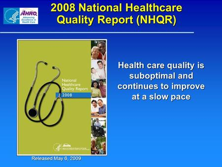 2008 National Healthcare Quality Report (NHQR) Health care quality is suboptimal and continues to improve at a slow pace Released May 6, 2009.