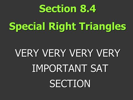 Section 8.4 Special Right Triangles VERY VERY VERY VERY IMPORTANT SAT SECTION.