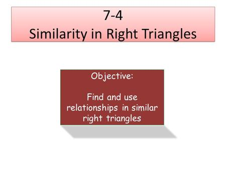 7-4 Similarity in Right Triangles Objective: Find and use relationships in similar right triangles.