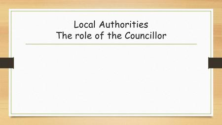 Local Authorities The role of the Councillor. A councillor's primary role is to represent the interests of local residents. They can help you if you have.