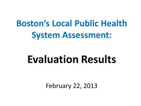 Boston's Local Public Health System Assessment: Evaluation Results February 22, 2013.