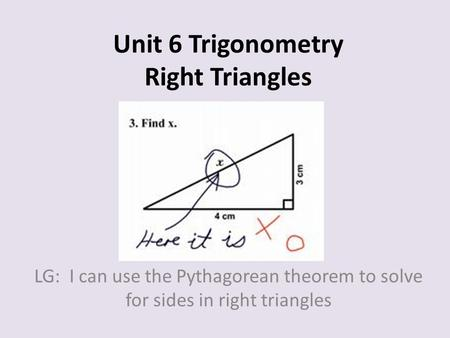Unit 6 Trigonometry Right Triangles LG: I can use the Pythagorean theorem to solve for sides in right triangles.