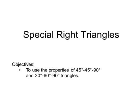 Special Right Triangles Objectives: To use the properties of 45°-45°-90° and 30°-60°-90° triangles.