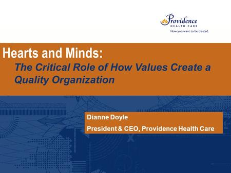 Hearts and Minds: The Critical Role of How Values Create a Quality Organization Dianne Doyle President & CEO, Providence Health Care.