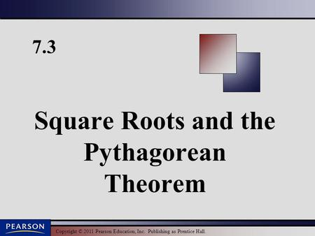 Copyright © 2011 Pearson Education, Inc. Publishing as Prentice Hall. 7.3 Square Roots and the Pythagorean Theorem.