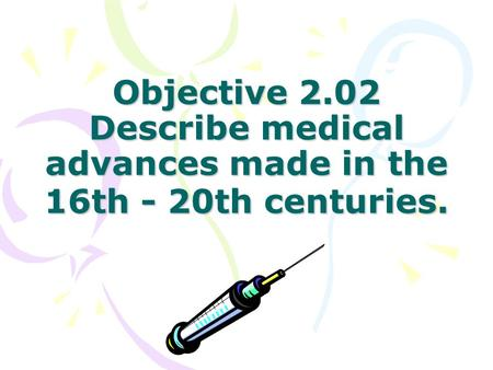 Objective 2.02 Describe medical advances made in the 16th - 20th centuries.