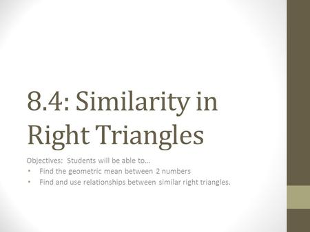 8.4: Similarity in Right Triangles Objectives: Students will be able to… Find the geometric mean between 2 numbers Find and use relationships between similar.