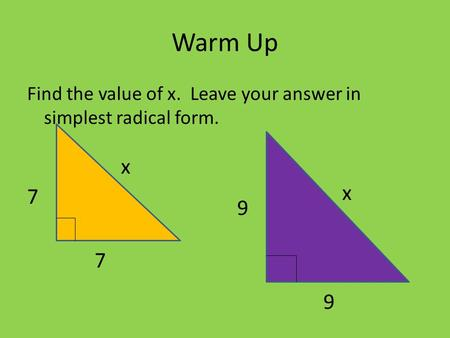 Warm Up Find the value of x. Leave your answer in simplest radical form. 7 x 9 x 7 9.